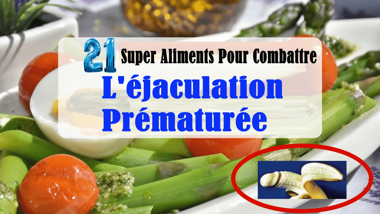 21 Super Aliments Pour Combattre Naturellement L'éjaculation Prématurée