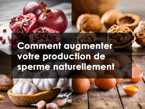 Comment augmenter votre production de sperme naturellement